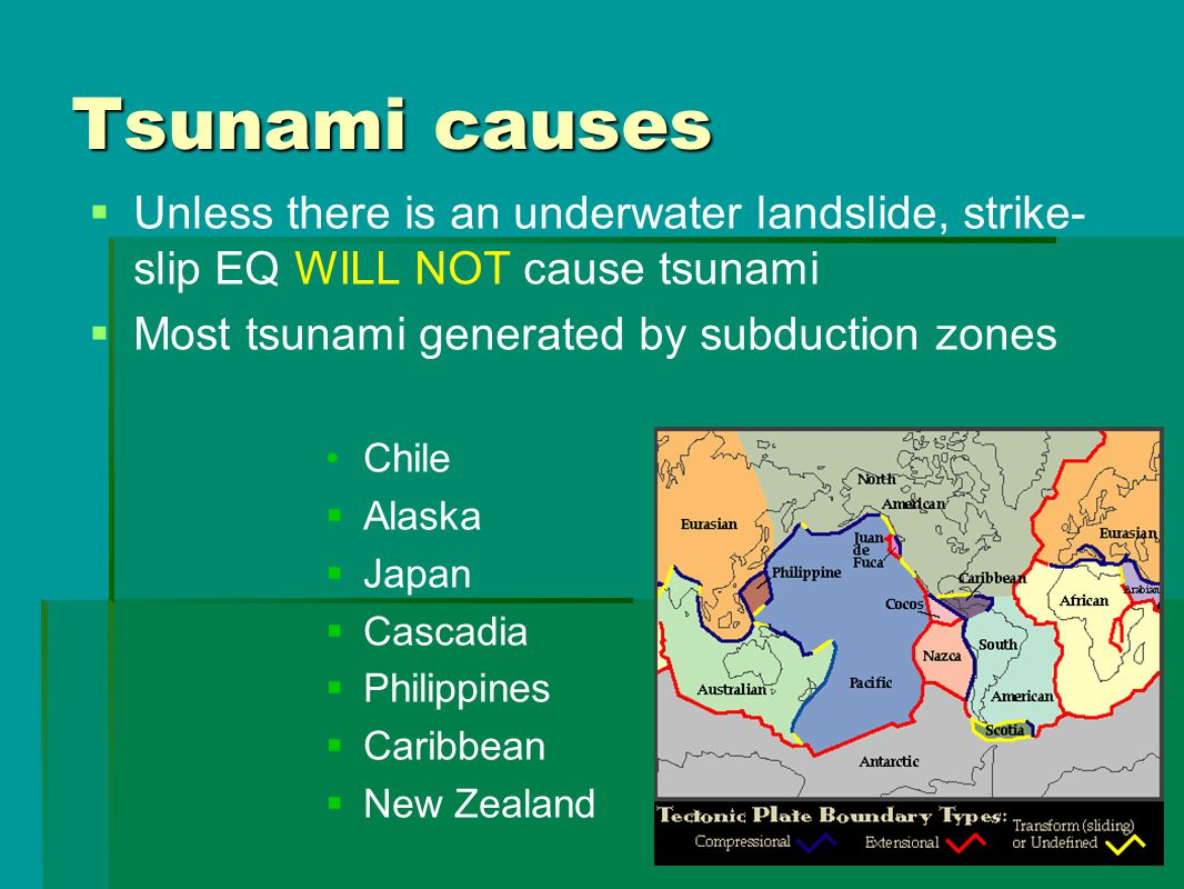 Tsunami causes   Unless there is an underwater landslide, strike- slip EQ WILL NOT cause tsunami   Most tsunami generated by subduction zones Chil