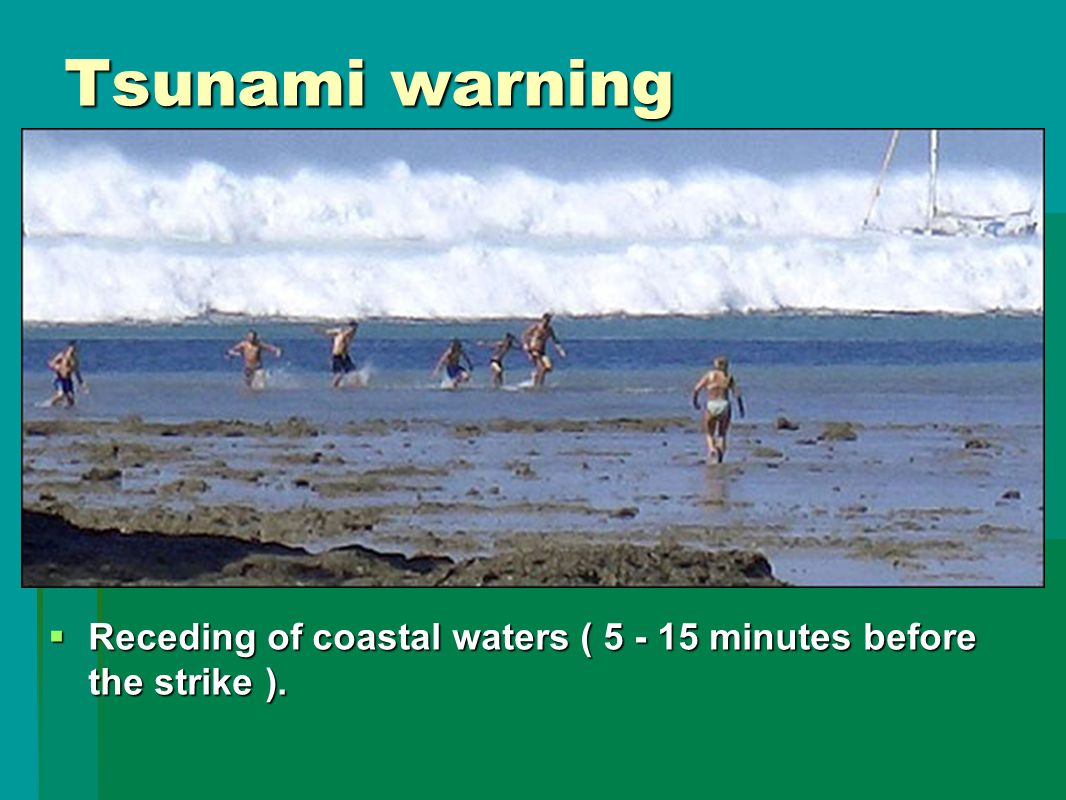 Tsunami warning  Receding of coastal waters ( 5 - 15 minutes before the strike ).