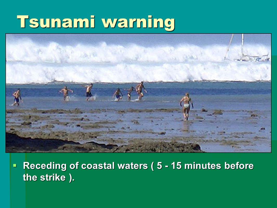 Tsunami warning  Receding of coastal waters ( 5 - 15 minutes before the strike ).
