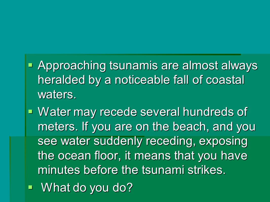  Approaching tsunamis are almost always heralded by a noticeable fall of coastal waters.