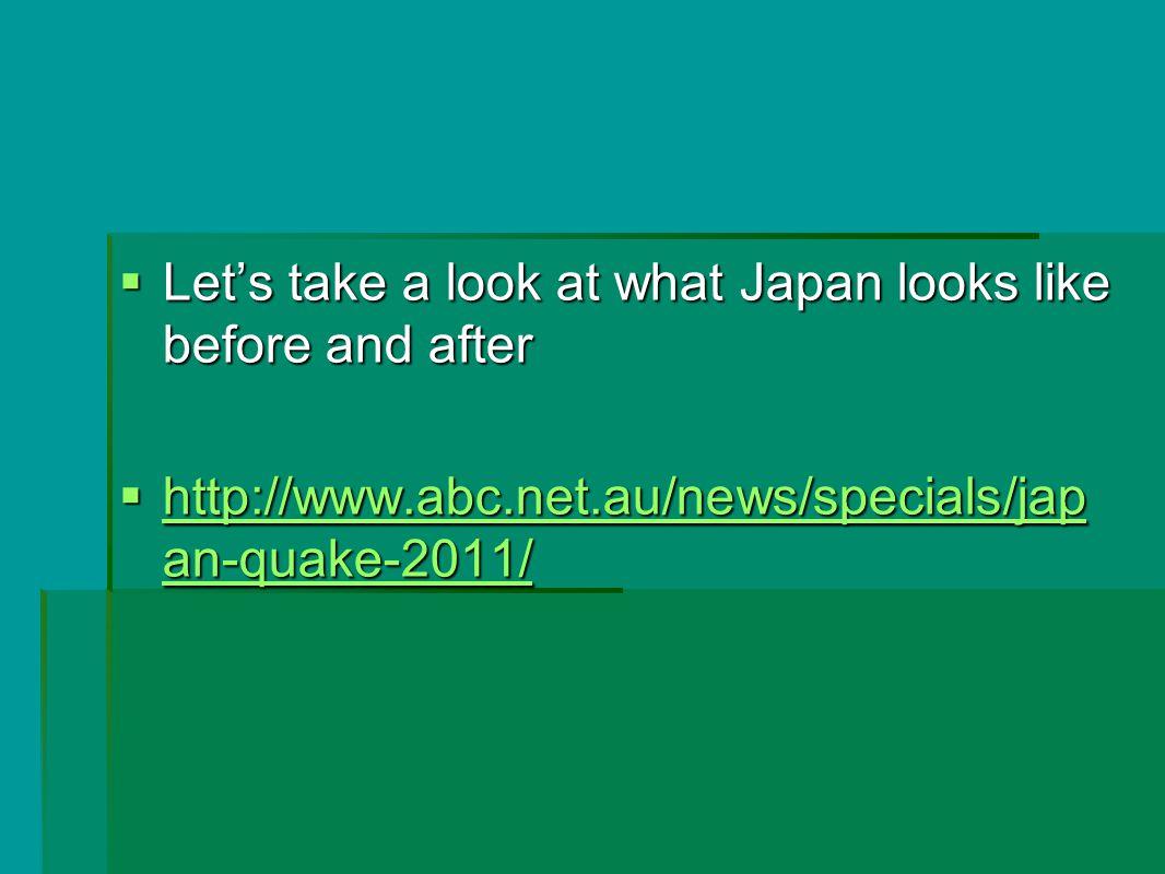 Let's take a look at what Japan looks like before and after  http://www.abc.net.au/news/specials/jap an-quake-2011/ http://www.abc.net.au/news/specials/jap an-quake-2011/ http://www.abc.net.au/news/specials/jap an-quake-2011/