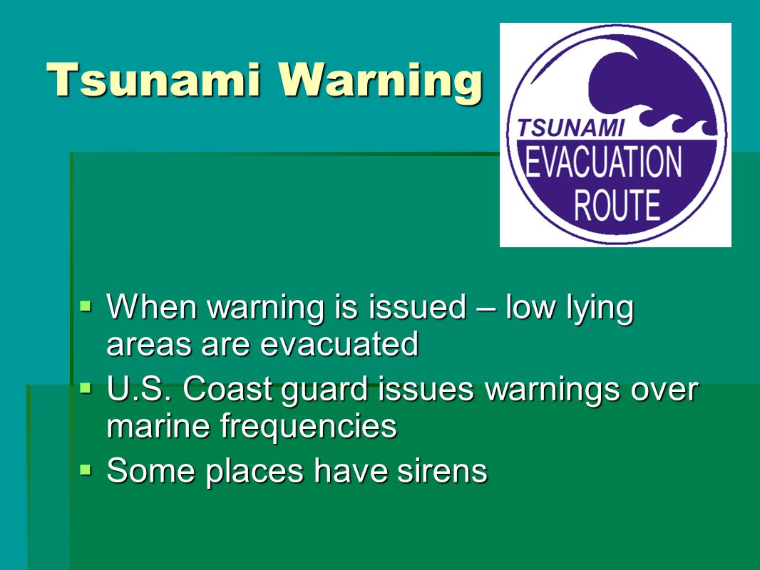 Tsunami Warning  When warning is issued – low lying areas are evacuated  U.S.