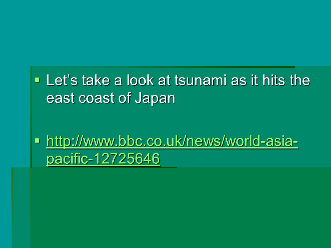  Let's take a look at tsunami as it hits the east coast of Japan  http://www.bbc.co.uk/news/world-asia- pacific-12725646 http://www.bbc.co.uk/news/world-asia- pacific-12725646 http://www.bbc.co.uk/news/world-asia- pacific-12725646
