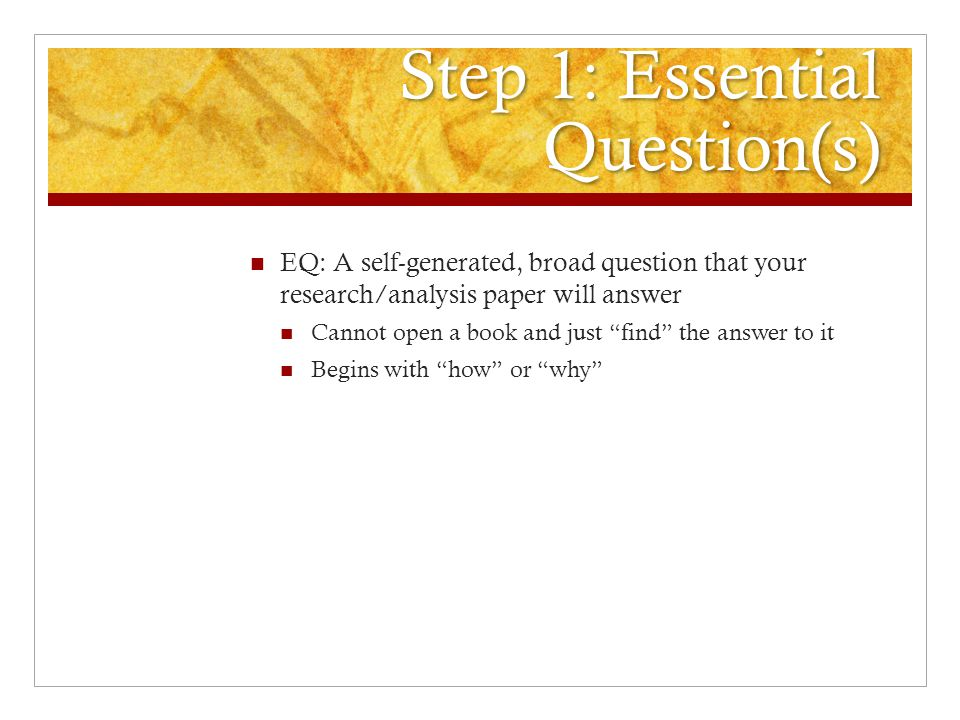 Step 1: Essential Question(s) EQ: A self-generated, broad question that your research/analysis paper will answer Cannot open a book and just find the answer to it Begins with how or why