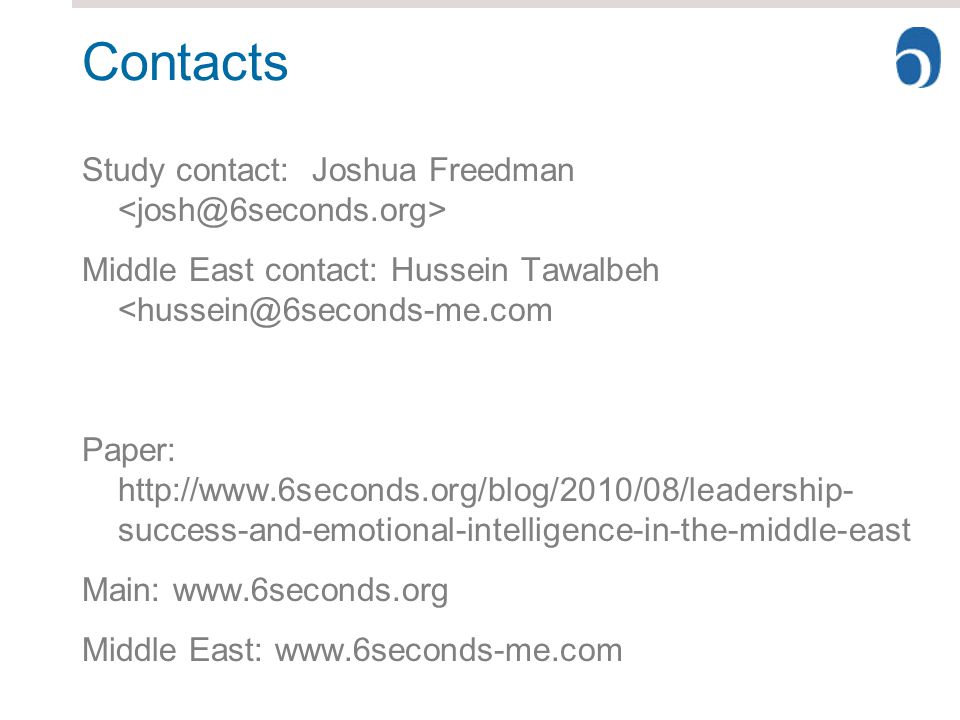 Contacts Study contact: Joshua Freedman Middle East contact: Hussein Tawalbeh <hussein@6seconds-me.com Paper: http://www.6seconds.org/blog/2010/08/leadership- success-and-emotional-intelligence-in-the-middle-east Main: www.6seconds.org Middle East: www.6seconds-me.com