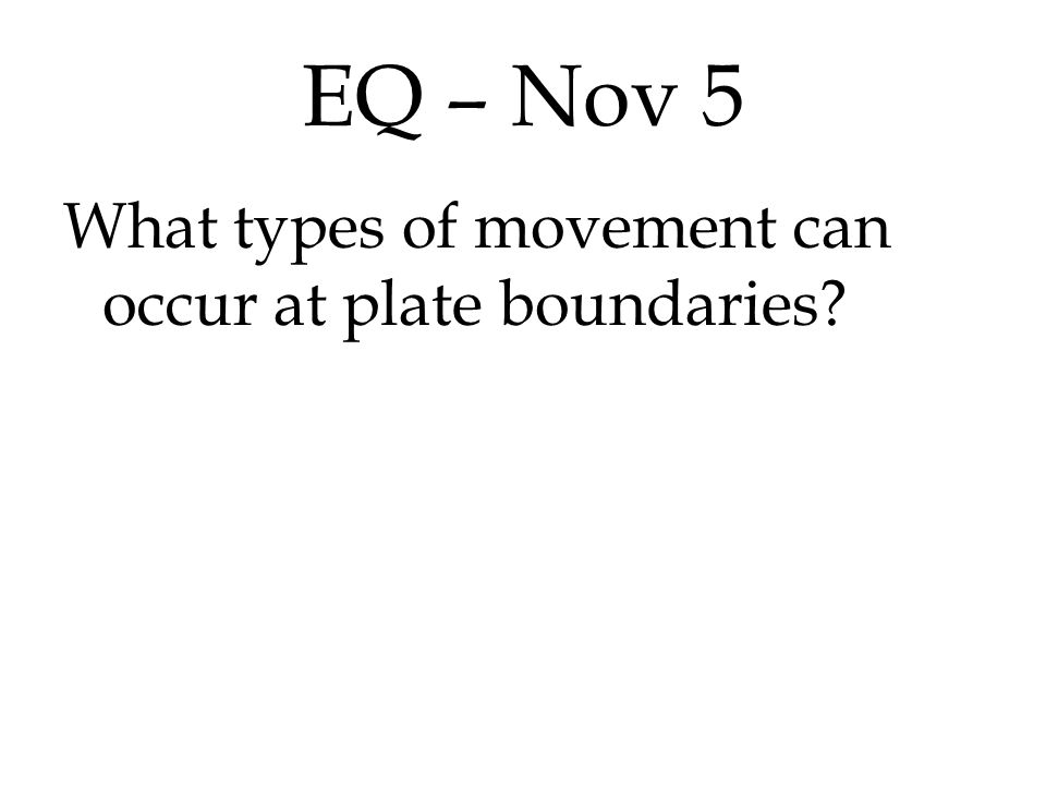 EQ – Nov 5 What types of movement can occur at plate boundaries.