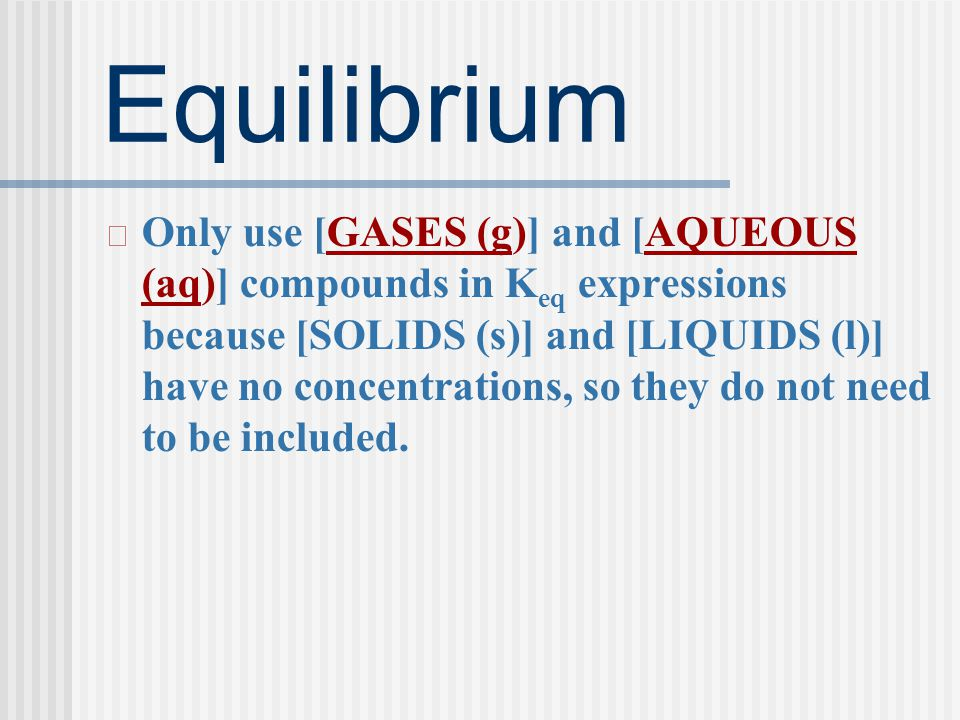 Equilibrium Only use [GASES (g)] and [AQUEOUS (aq)] compounds in K eq expressions because [SOLIDS (s)] and [LIQUIDS (l)] have no concentrations, so they do not need to be included.