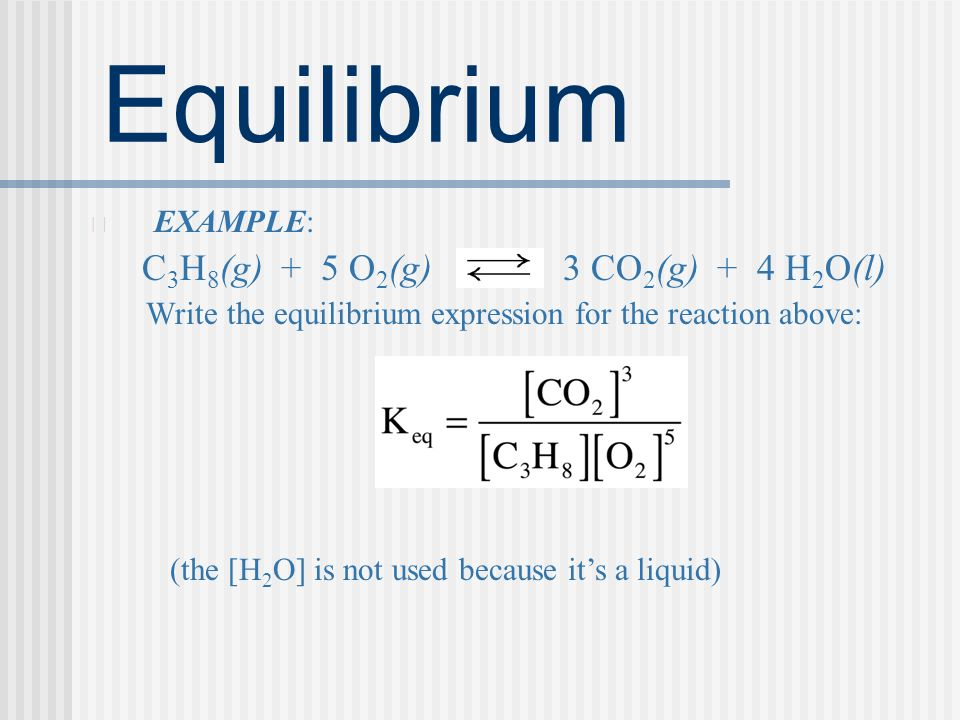 Equilibrium EXAMPLE: C 3 H 8 (g) + 5 O 2 (g) 3 CO 2 (g) + 4 H 2 O(l) Write the equilibrium expression for the reaction above: (the [H 2 O] is not used