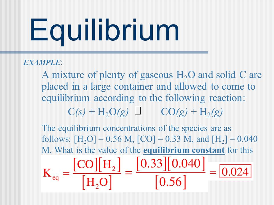 Equilibrium EXAMPLE: A mixture of plenty of gaseous H 2 O and solid C are placed in a large container and allowed to come to equilibrium according to the following reaction: C(s) + H 2 O(g) CO(g) + H 2 (g) The equilibrium concentrations of the species are as follows: [H 2 O] = 0.56 M, [CO] = 0.33 M, and [H 2 ] = 0.040 M.