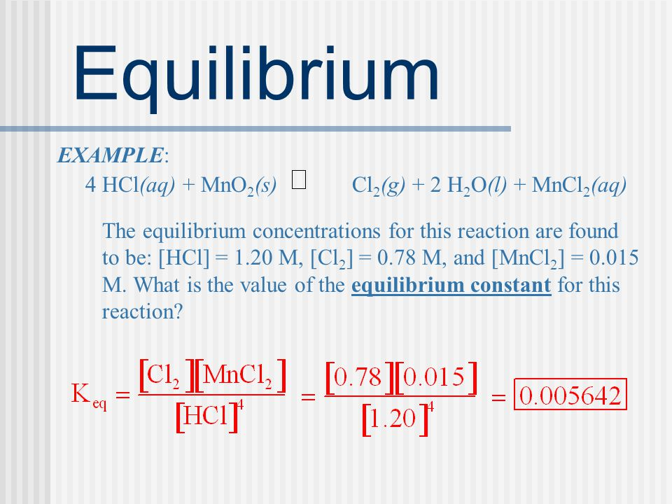 Equilibrium EXAMPLE: 4 HCl(aq) + MnO 2 (s) Cl 2 (g) + 2 H 2 O(l) + MnCl 2 (aq) The equilibrium concentrations for this reaction are found to be: [HCl] = 1.20 M, [Cl 2 ] = 0.78 M, and [MnCl 2 ] = 0.015 M.