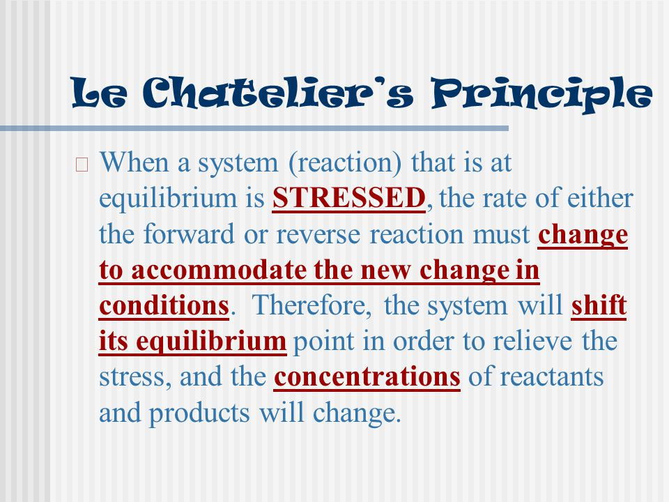 Le Chatelier's Principle When a system (reaction) that is at equilibrium is STRESSED, the rate of either the forward or reverse reaction must change t