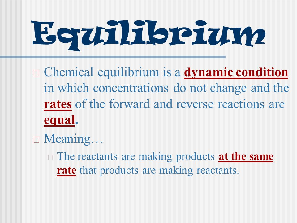 Equilibrium Chemical equilibrium is a dynamic condition in which concentrations do not change and the rates of the forward and reverse reactions are equal.