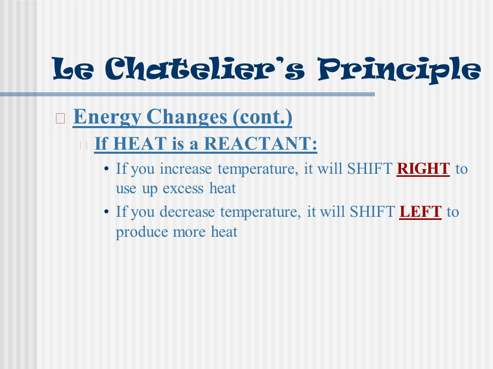 Le Chatelier's Principle Energy Changes (cont.) If HEAT is a REACTANT: If you increase temperature, it will SHIFT RIGHT to use up excess heat If you decrease temperature, it will SHIFT LEFT to produce more heat