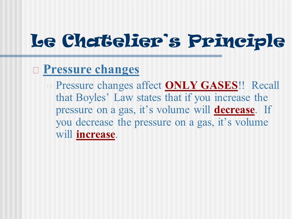 Le Chatelier's Principle Pressure changes Pressure changes affect ONLY GASES!! Recall that Boyles' Law states that if you increase the pressure on a g