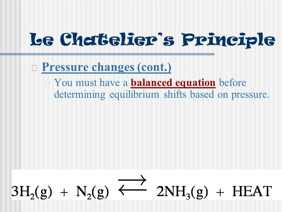 Le Chatelier's Principle Pressure changes (cont.) You must have a balanced equation before determining equilibrium shifts based on pressure.
