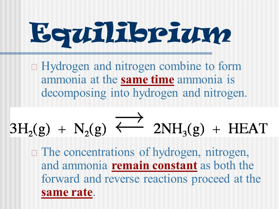Equilibrium Hydrogen and nitrogen combine to form ammonia at the same time ammonia is decomposing into hydrogen and nitrogen.