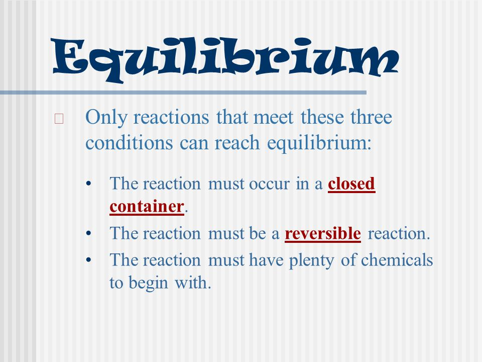 Equilibrium Only reactions that meet these three conditions can reach equilibrium: The reaction must occur in a closed container. The reaction must be