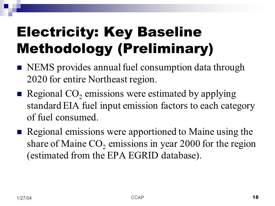 CCAP18 1/27/04 Electricity: Key Baseline Methodology (Preliminary) NEMS provides annual fuel consumption data through 2020 for entire Northeast region