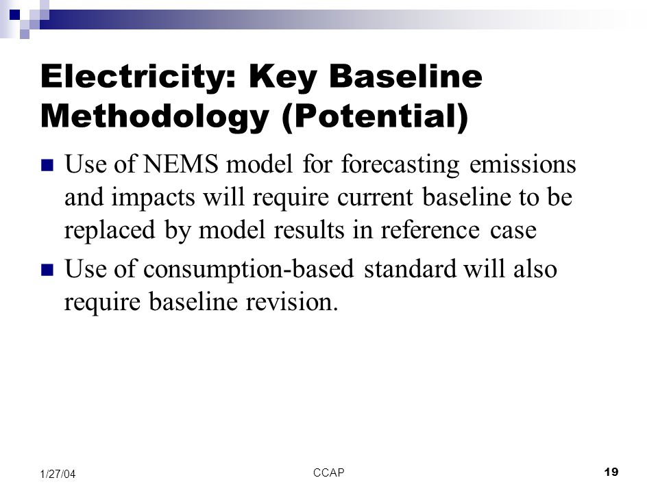 CCAP19 1/27/04 Electricity: Key Baseline Methodology (Potential) Use of NEMS model for forecasting emissions and impacts will require current baseline