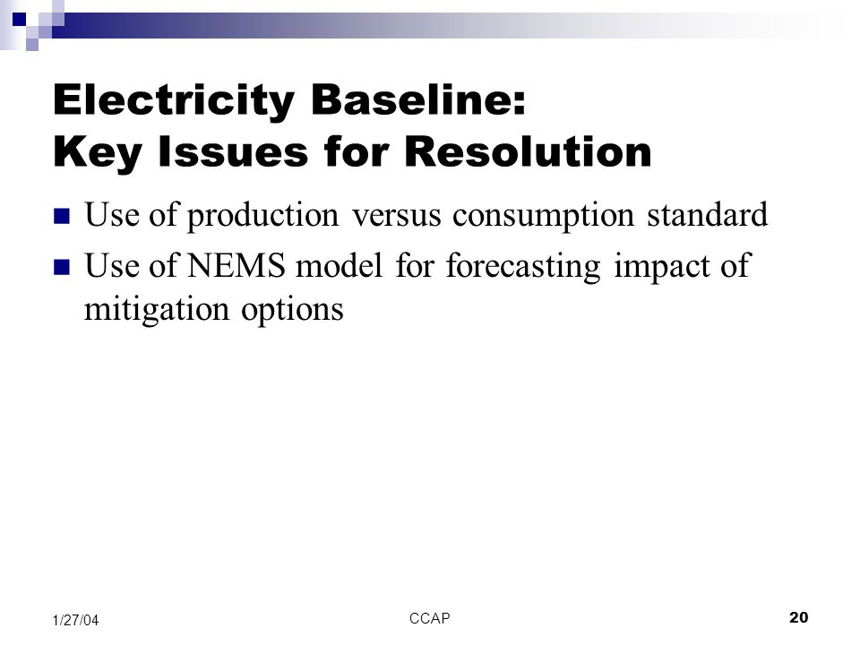 CCAP20 1/27/04 Electricity Baseline: Key Issues for Resolution Use of production versus consumption standard Use of NEMS model for forecasting impact