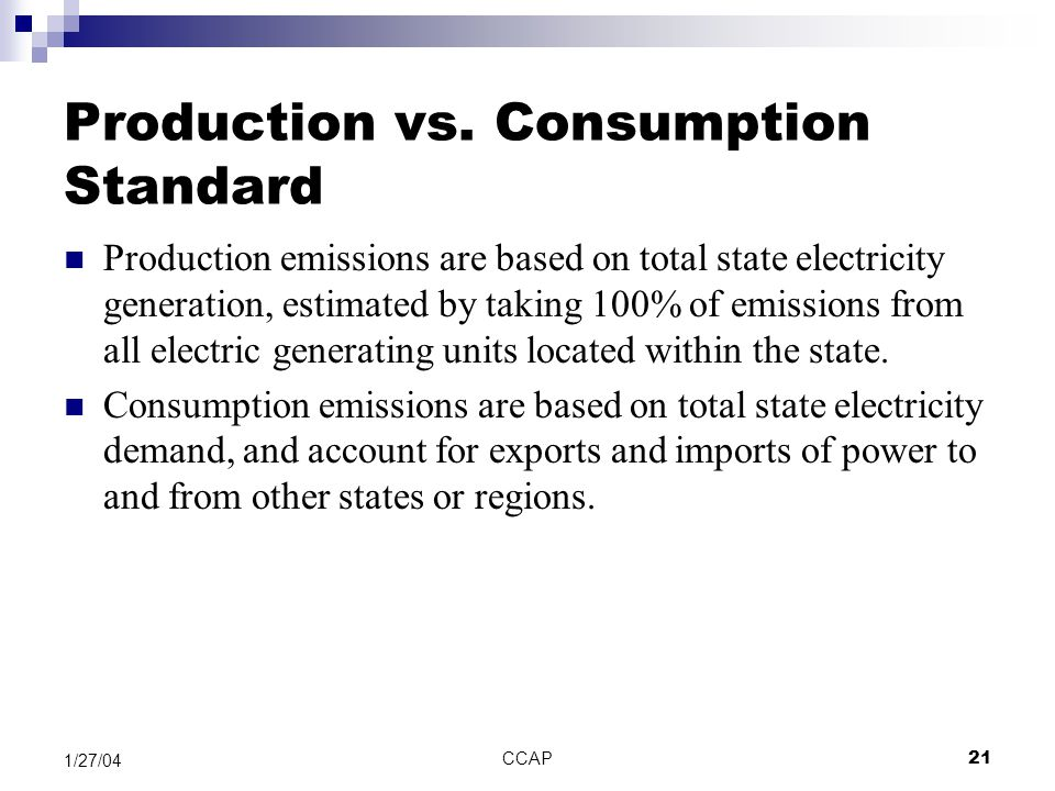 CCAP21 1/27/04 Production vs. Consumption Standard Production emissions are based on total state electricity generation, estimated by taking 100% of e