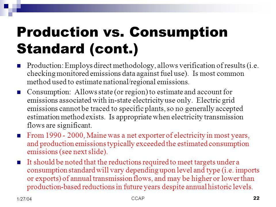 CCAP22 1/27/04 Production vs. Consumption Standard (cont.) Production: Employs direct methodology, allows verification of results (i.e. checking monit