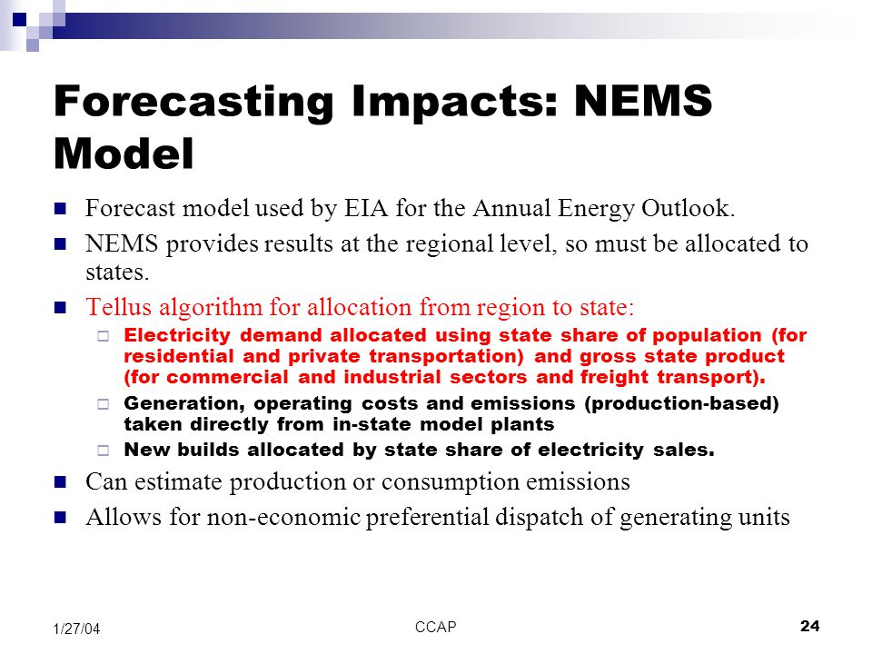 CCAP24 1/27/04 Forecasting Impacts: NEMS Model Forecast model used by EIA for the Annual Energy Outlook. NEMS provides results at the regional level,