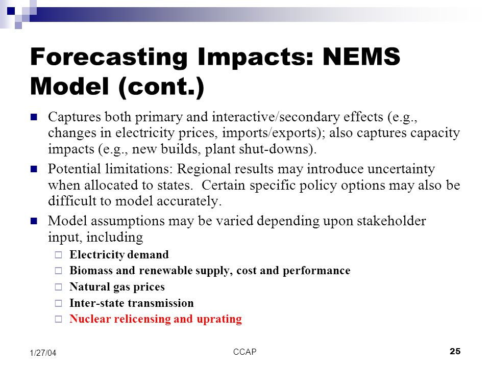 CCAP25 1/27/04 Forecasting Impacts: NEMS Model (cont.) Captures both primary and interactive/secondary effects (e.g., changes in electricity prices, i