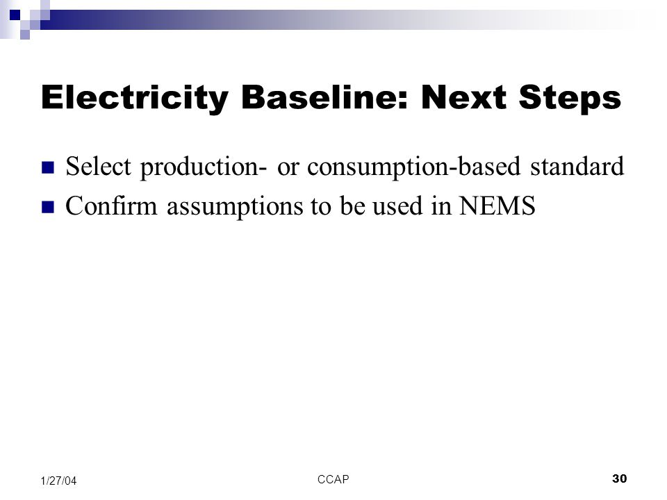 CCAP30 1/27/04 Electricity Baseline: Next Steps Select production- or consumption-based standard Confirm assumptions to be used in NEMS