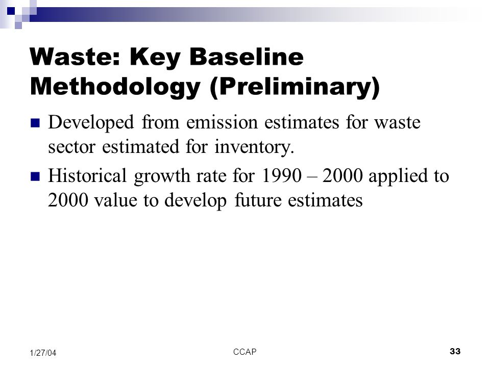 CCAP33 1/27/04 Waste: Key Baseline Methodology (Preliminary) Developed from emission estimates for waste sector estimated for inventory. Historical gr