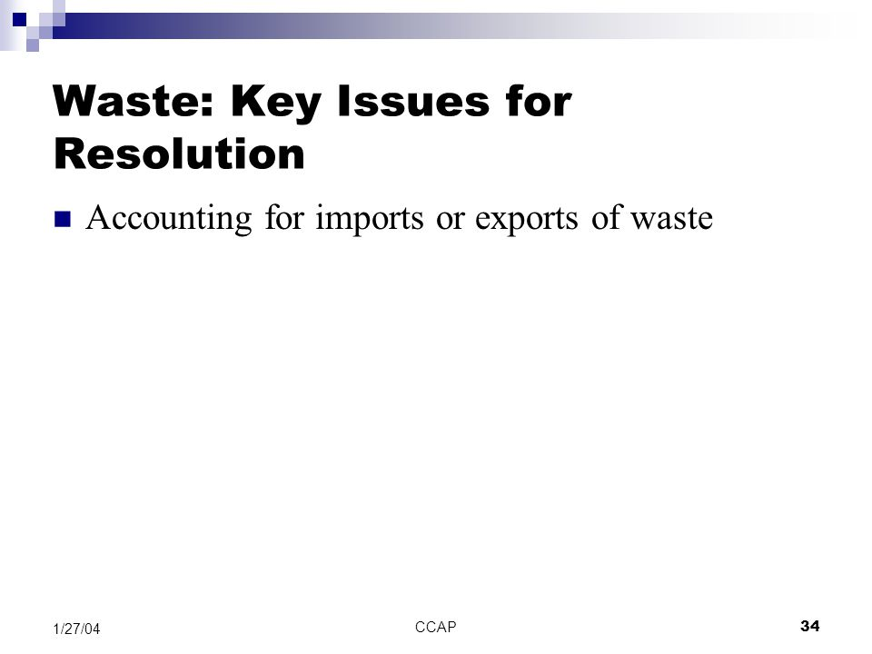 CCAP34 1/27/04 Waste: Key Issues for Resolution Accounting for imports or exports of waste