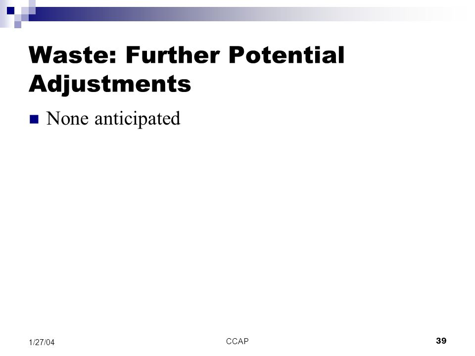 CCAP39 1/27/04 Waste: Further Potential Adjustments None anticipated