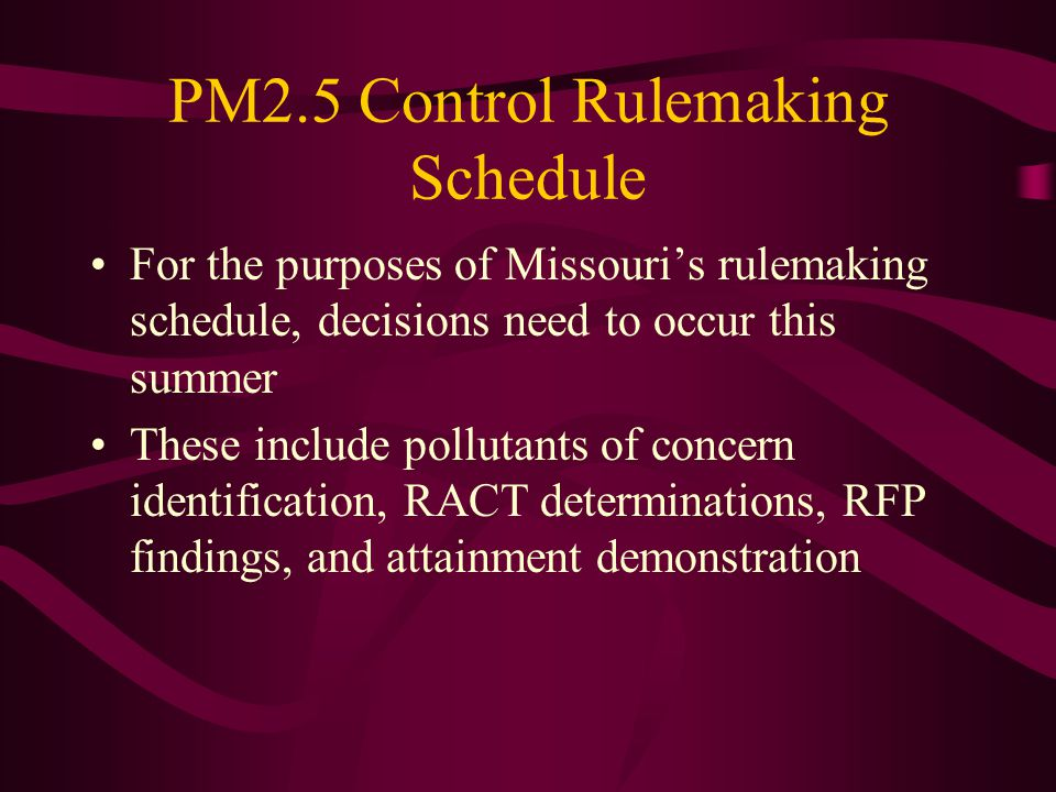 PM2.5 Control Rulemaking Schedule For the purposes of Missouri's rulemaking schedule, decisions need to occur this summer These include pollutants of concern identification, RACT determinations, RFP findings, and attainment demonstration