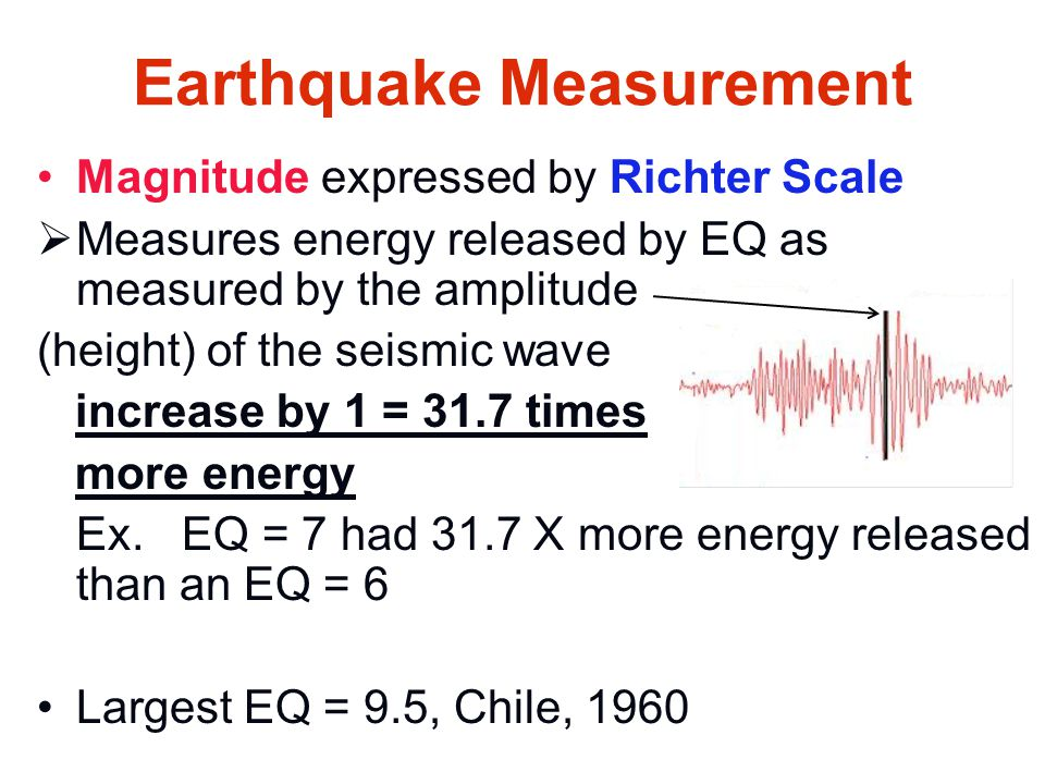 Earthquake Measurement Magnitude expressed by Richter Scale  Measures energy released by EQ as measured by the amplitude (height) of the seismic wave