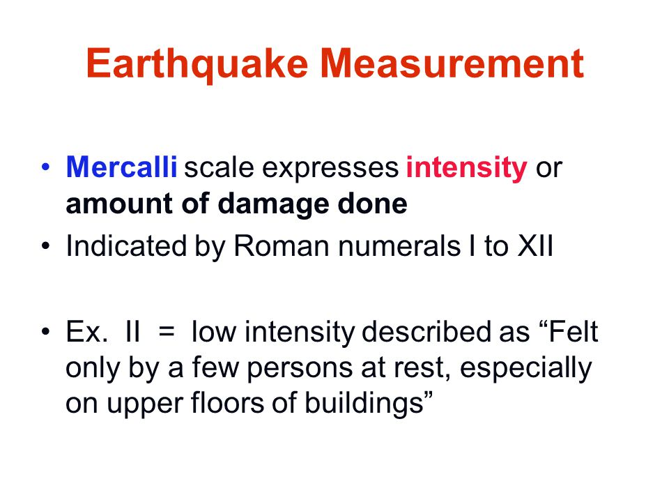 Earthquake Measurement Mercalli scale expresses intensity or amount of damage done Indicated by Roman numerals I to XII Ex. II = low intensity describ