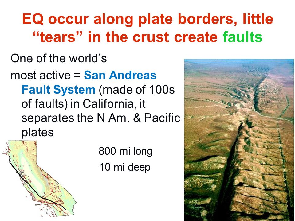 """EQ occur along plate borders, little """"tears"""" in the crust create faults One of the world's most active = San Andreas Fault System (made of 100s of fau"""