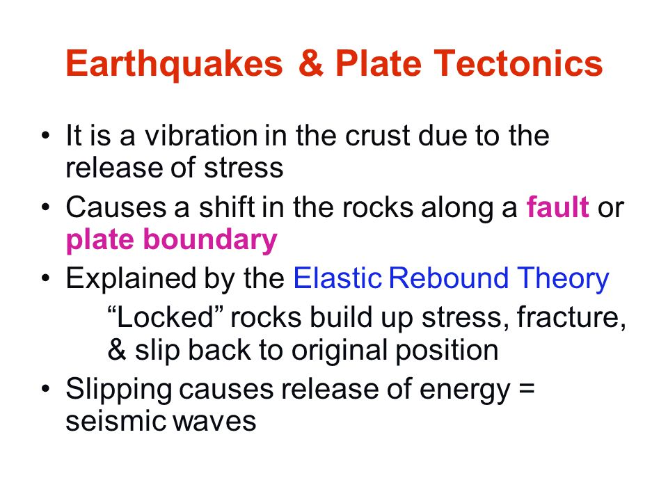 Earthquakes & Plate Tectonics It is a vibration in the crust due to the release of stress Causes a shift in the rocks along a fault or plate boundary