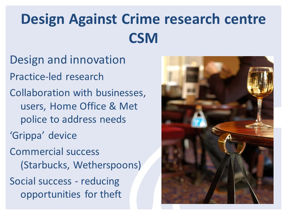 Design Against Crime research centre CSM Design and innovation Practice-led research Collaboration with businesses, users, Home Office & Met police to address needs 'Grippa' device Commercial success (Starbucks, Wetherspoons) Social success - reducing opportunities for theft