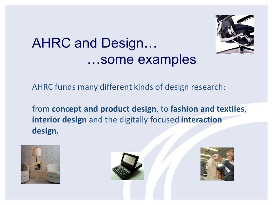 AHRC and Design… …some examples AHRC funds many different kinds of design research: from concept and product design, to fashion and textiles, interior design and the digitally focused interaction design.