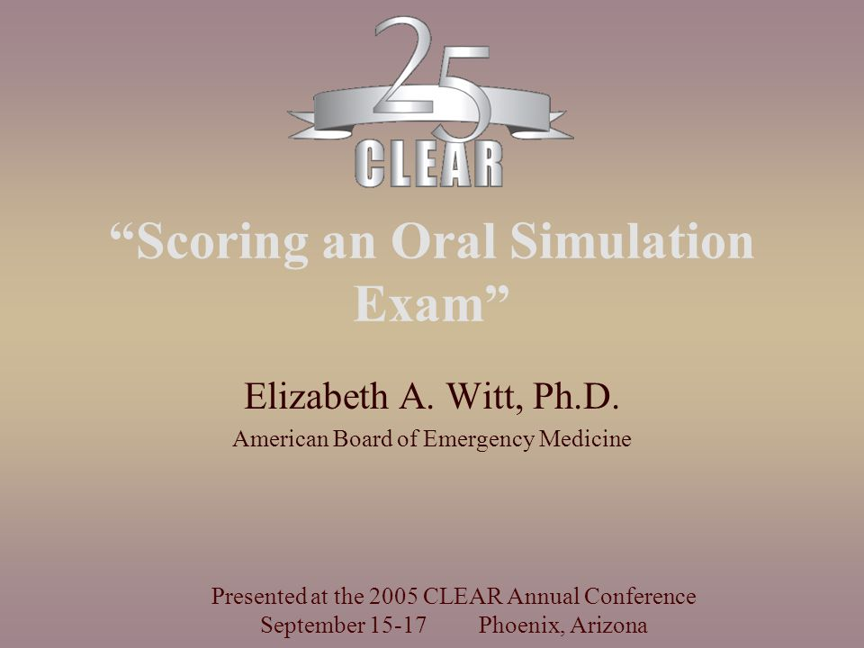 """Scoring an Oral Simulation Exam"" Elizabeth A. Witt, Ph.D. American Board of Emergency Medicine Presented at the 2005 CLEAR Annual Conference Septembe"