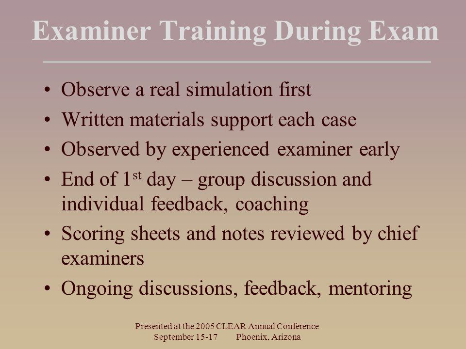 Presented at the 2005 CLEAR Annual Conference September 15-17 Phoenix, Arizona Examiner Training During Exam Observe a real simulation first Written m