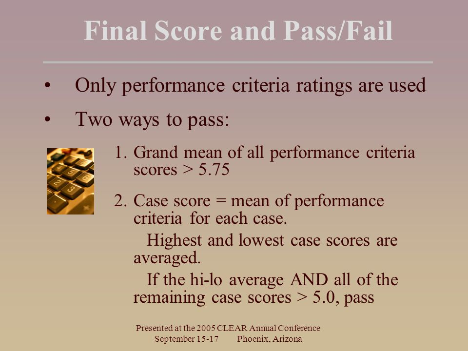 Presented at the 2005 CLEAR Annual Conference September 15-17 Phoenix, Arizona Final Score and Pass/Fail Only performance criteria ratings are used Tw