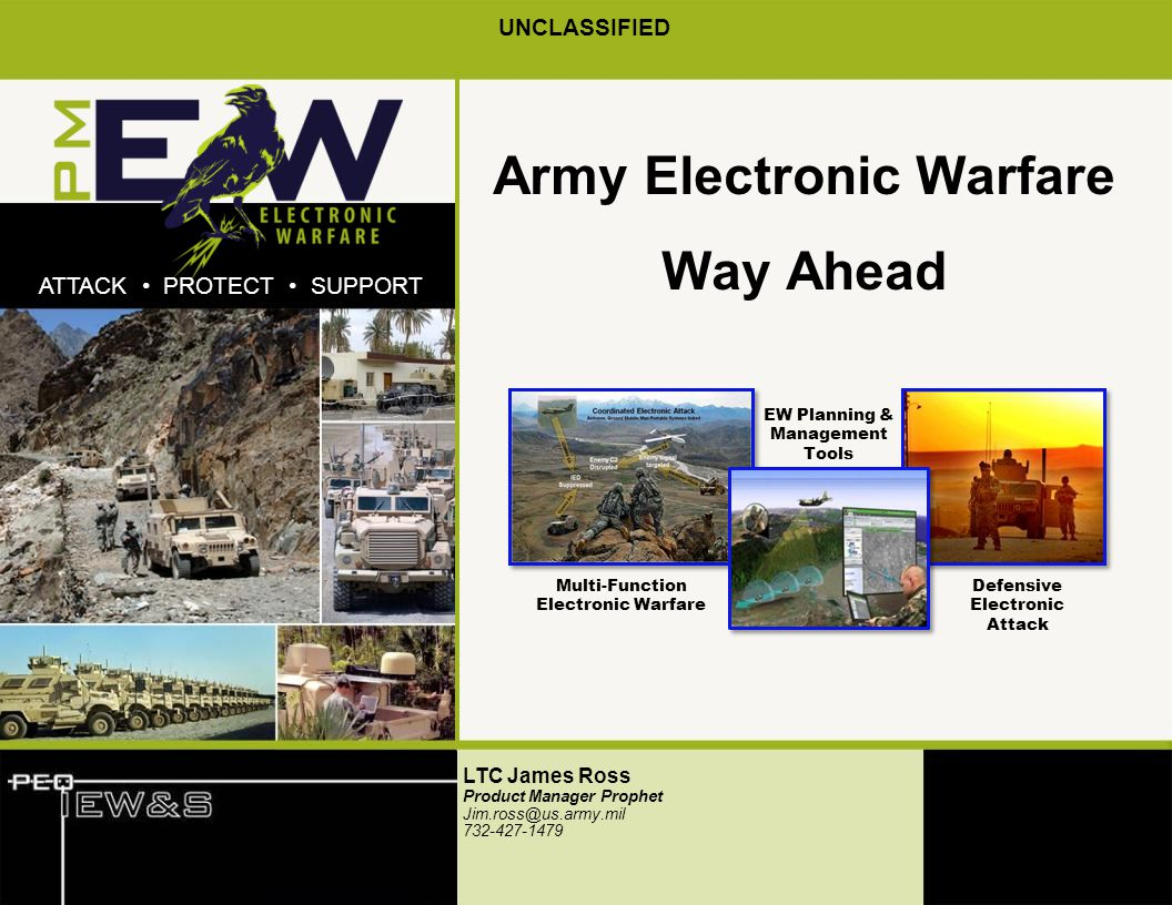 xxPDSW.x.01 UNCLASSIFIED ATTACK PROTECT SUPPORT Army Electronic Warfare Way Ahead LTC James Ross Product Manager Prophet Jim.ross@us.army.mil 732-427-1479 EW Planning & Management Tools Defensive Electronic Attack Multi-Function Electronic Warfare