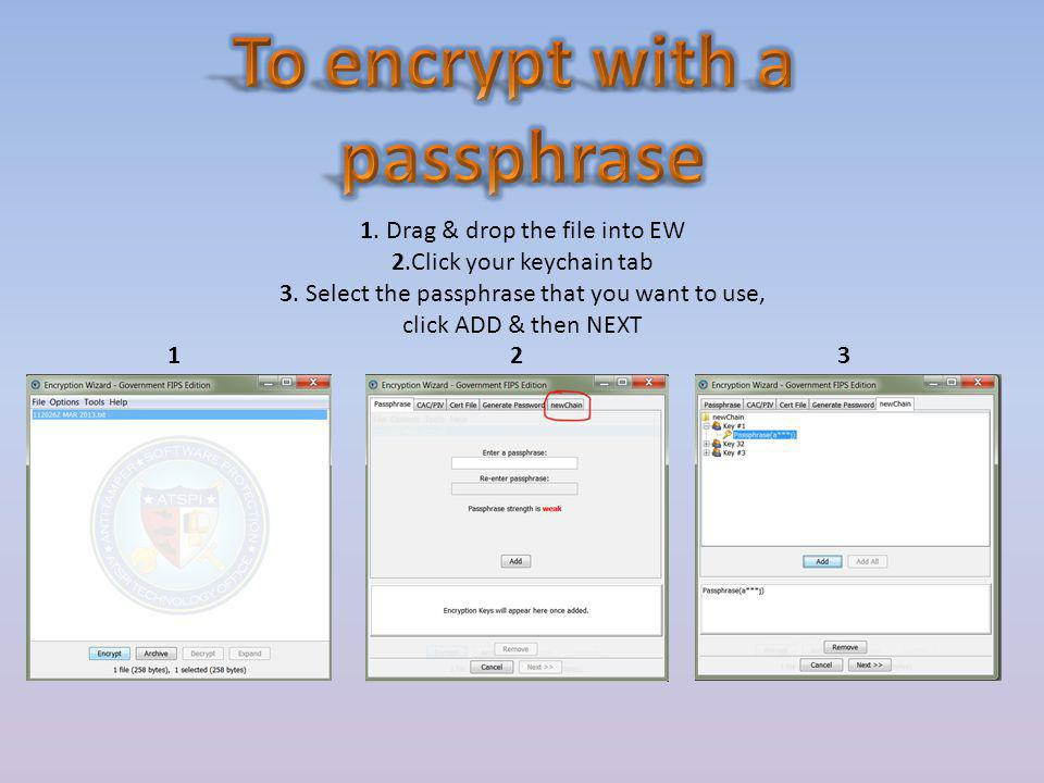 1. Drag & drop the file into EW 2.Click your keychain tab 3. Select the passphrase that you want to use, click ADD & then NEXT 12 3