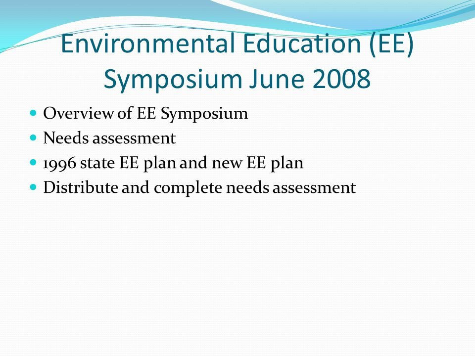 Environmental Education (EE) Symposium June 2008 Overview of EE Symposium Needs assessment 1996 state EE plan and new EE plan Distribute and complete