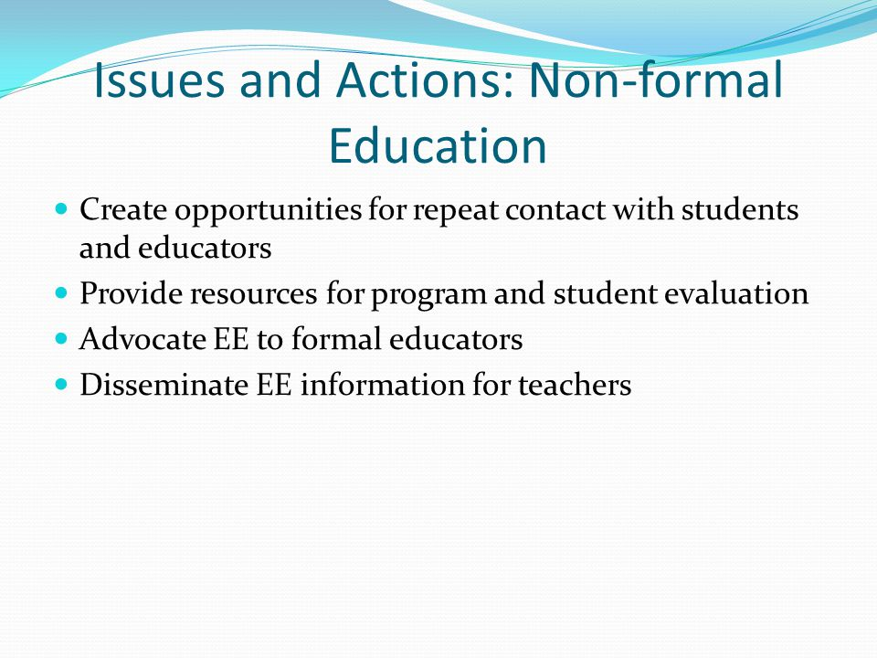 Issues and Actions: Non-formal Education Create opportunities for repeat contact with students and educators Provide resources for program and student
