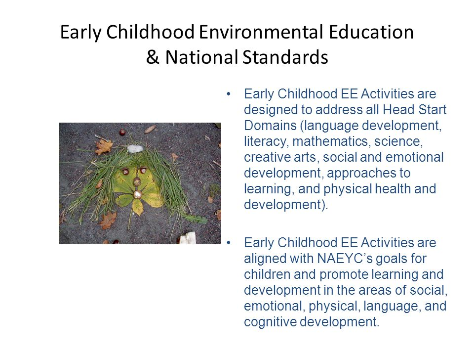 Early Childhood Environmental Education & National Standards Early Childhood EE Activities are designed to address all Head Start Domains (language development, literacy, mathematics, science, creative arts, social and emotional development, approaches to learning, and physical health and development).