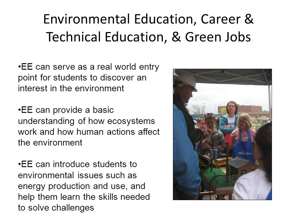 Environmental Education, Career & Technical Education, & Green Jobs EE can serve as a real world entry point for students to discover an interest in the environment EE can provide a basic understanding of how ecosystems work and how human actions affect the environment EE can introduce students to environmental issues such as energy production and use, and help them learn the skills needed to solve challenges