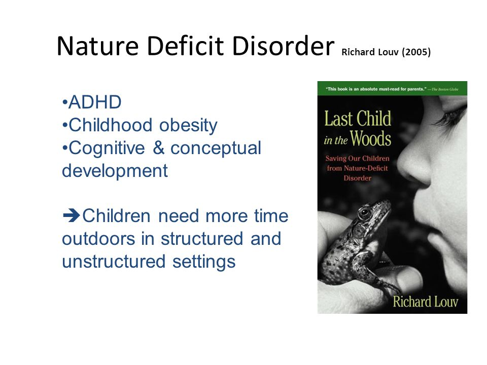 Nature Deficit Disorder Richard Louv (2005) ADHD Childhood obesity Cognitive & conceptual development  Children need more time outdoors in structured and unstructured settings