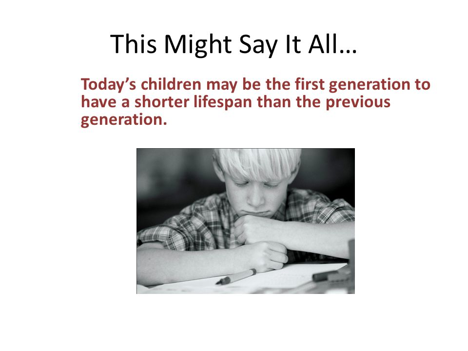 This Might Say It All… Today's children may be the first generation to have a shorter lifespan than the previous generation.